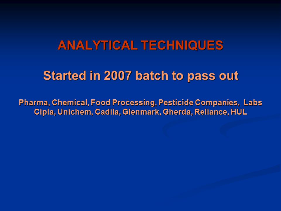 ANALYTICAL TECHNIQUES Started in 2007 batch to pass out Pharma, Chemical, Food Processing, Pesticide Companies, Labs Cipla, Unichem, Cadila, Glenmark, Gherda, Reliance, HUL
