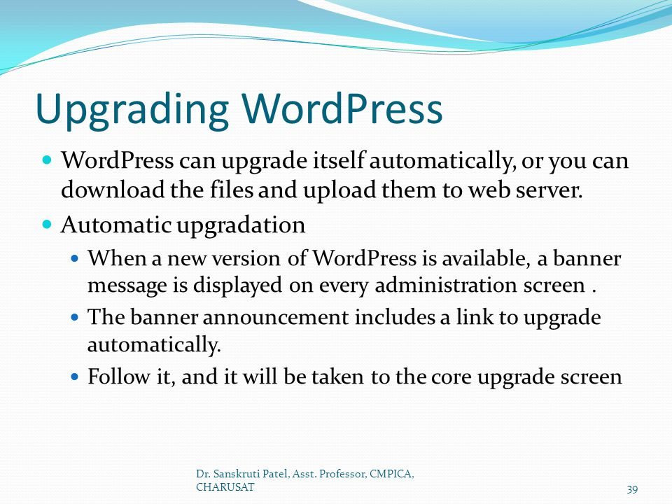Upgrading WordPress WordPress can upgrade itself automatically, or you can download the files and upload them to web server.