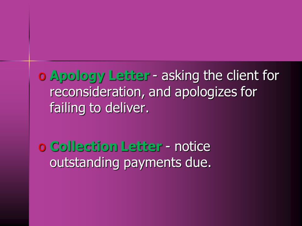 o Apology Letter - asking the client for reconsideration, and apologizes for failing to deliver.
