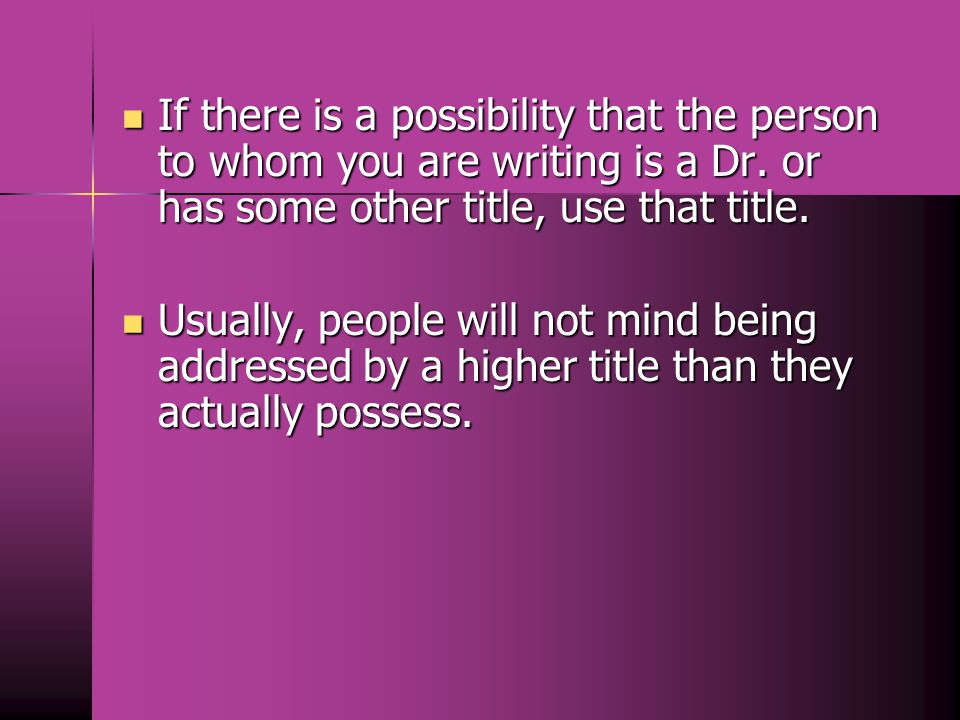 If there is a possibility that the person to whom you are writing is a Dr. or has some other title, use that title.