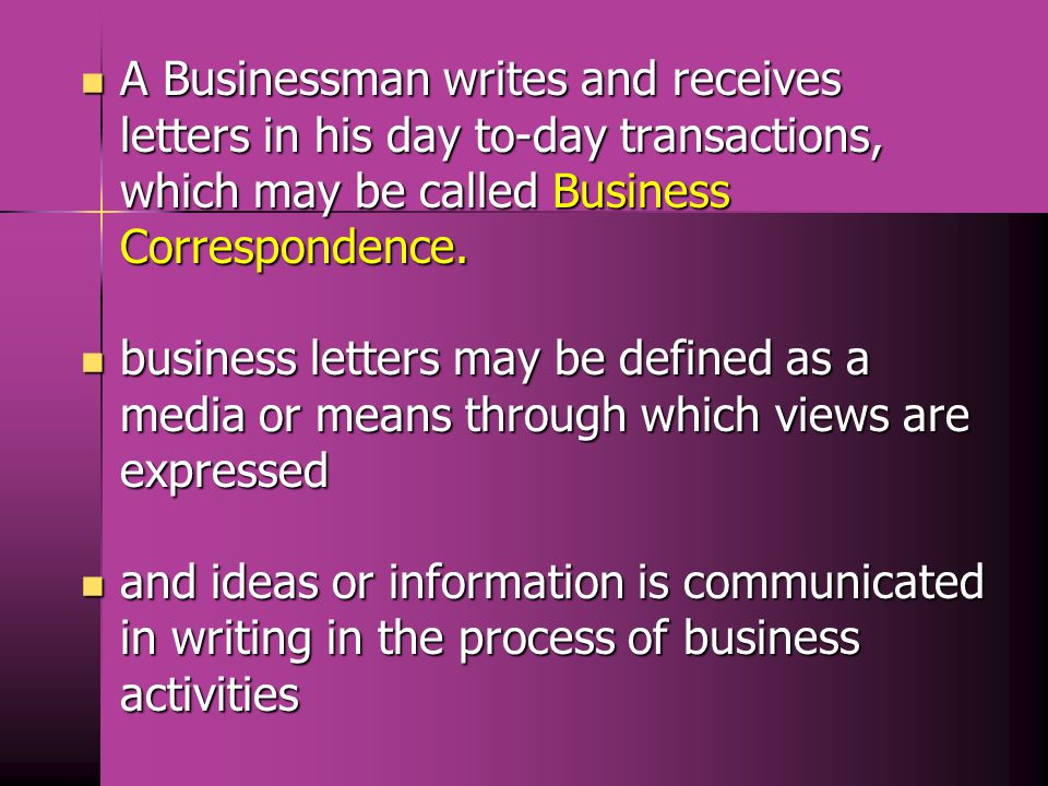 A Businessman writes and receives letters in his day to-day transactions, which may be called Business Correspondence.