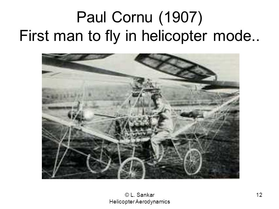 Paul Cornu (1907) First man to fly in helicopter mode..