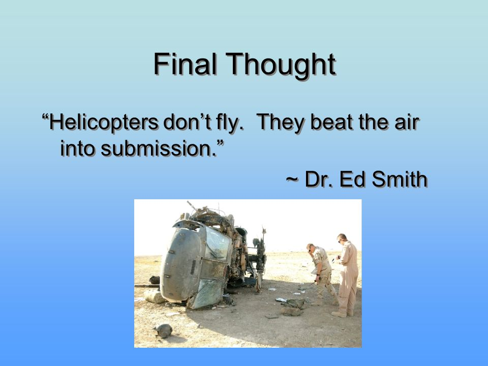 Final Thought Helicopters don't fly. They beat the air into submission. ~ Dr. Ed Smith