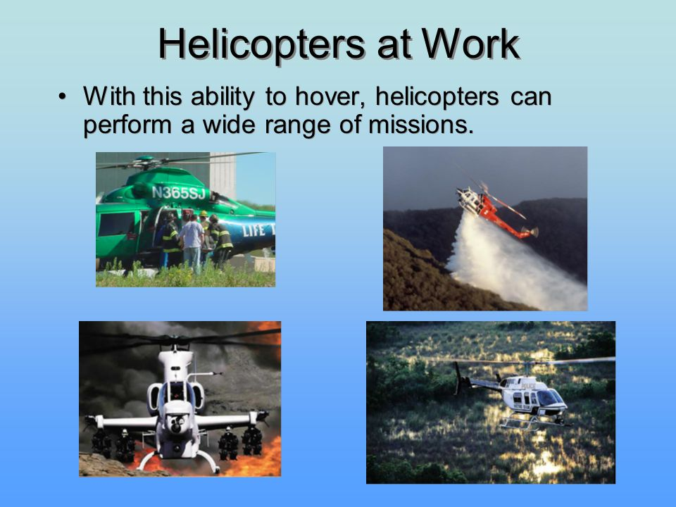 Helicopters at Work With this ability to hover, helicopters can perform a wide range of missions.