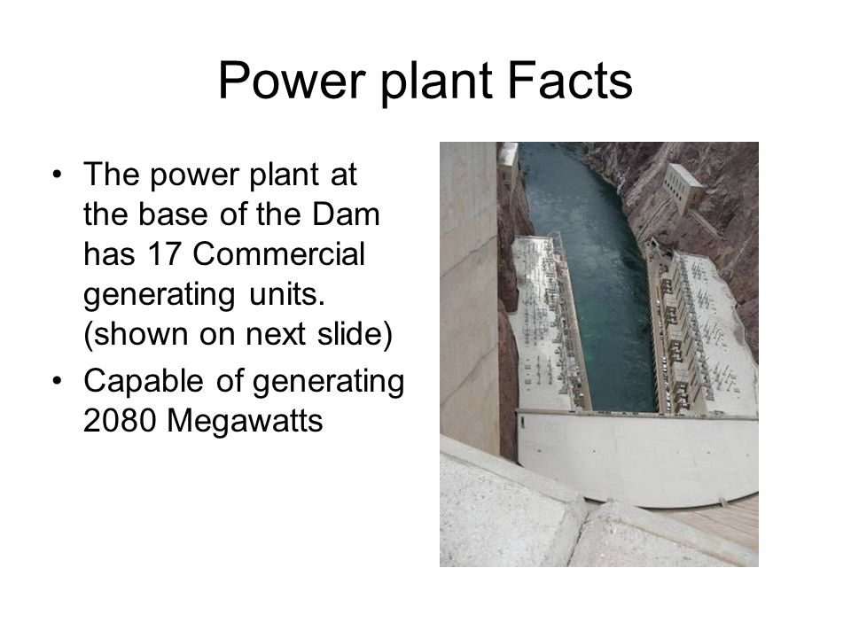 Power plant Facts The power plant at the base of the Dam has 17 Commercial generating units. (shown on next slide)