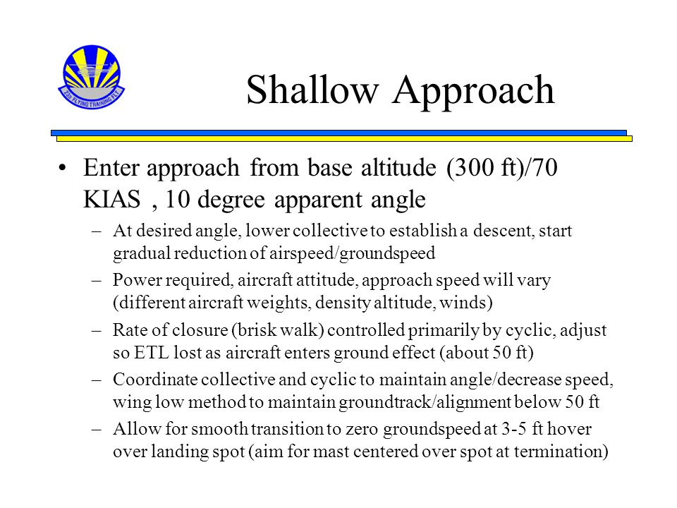 Shallow Approach Enter approach from base altitude (300 ft)/70 KIAS , 10 degree apparent angle.