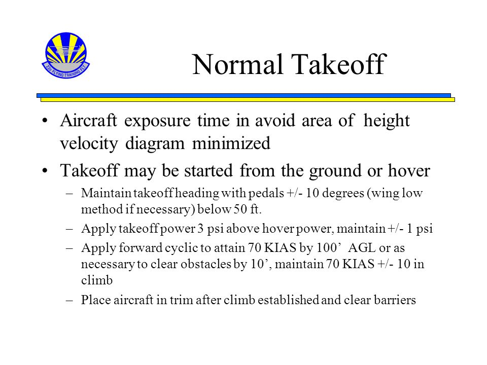 Normal Takeoff Aircraft exposure time in avoid area of height velocity diagram minimized. Takeoff may be started from the ground or hover.