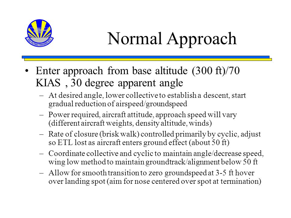 Normal Approach Enter approach from base altitude (300 ft)/70 KIAS , 30 degree apparent angle.