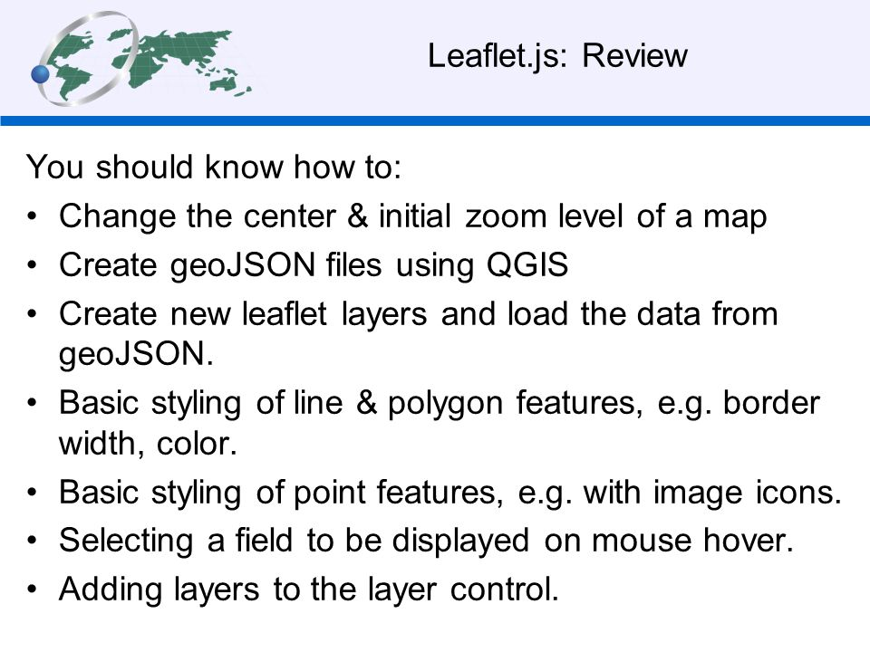 Leaflet.js: Review You should know how to: Change the center & initial zoom level of a map. Create geoJSON files using QGIS.