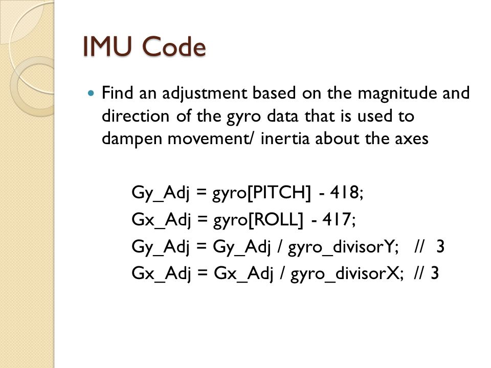 IMU Code Find an adjustment based on the magnitude and direction of the gyro data that is used to dampen movement/ inertia about the axes.