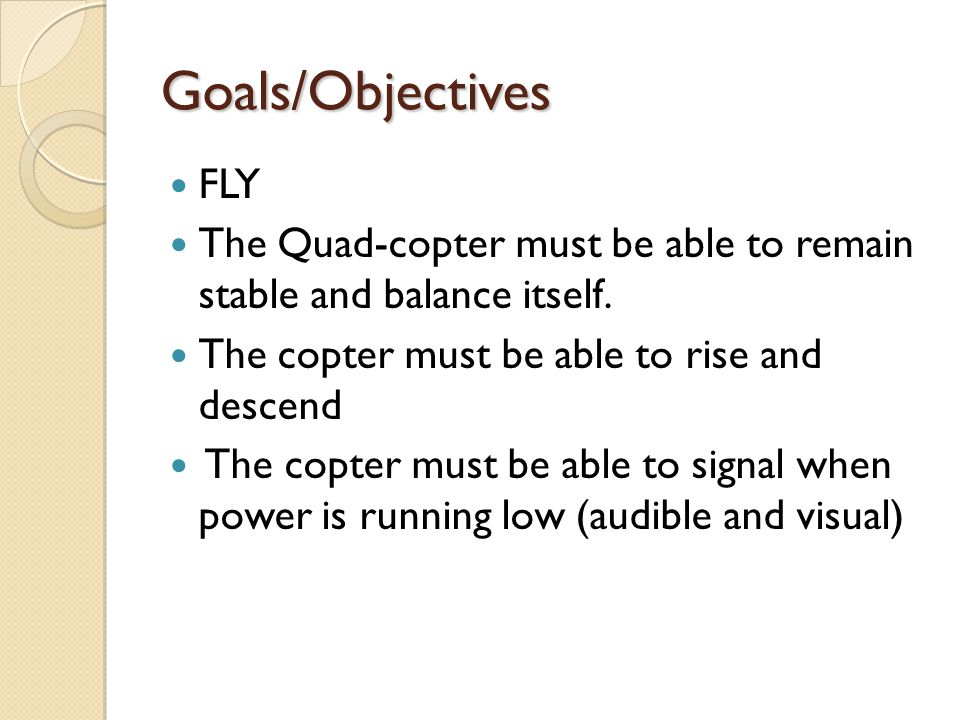 Goals/Objectives FLY. The Quad-copter must be able to remain stable and balance itself. The copter must be able to rise and descend.