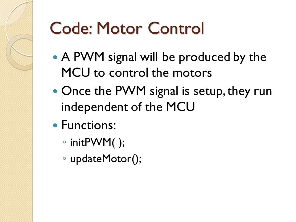 Code: Motor Control A PWM signal will be produced by the MCU to control the motors. Once the PWM signal is setup, they run independent of the MCU.