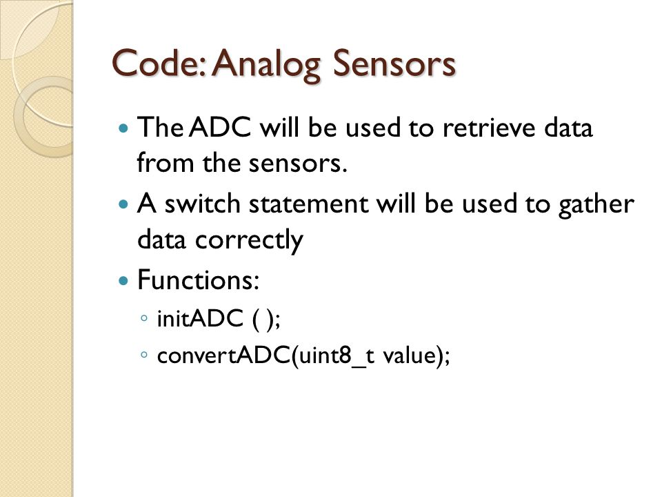 Code: Analog Sensors The ADC will be used to retrieve data from the sensors. A switch statement will be used to gather data correctly.