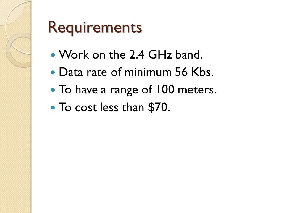 Requirements Work on the 2.4 GHz band. Data rate of minimum 56 Kbs.