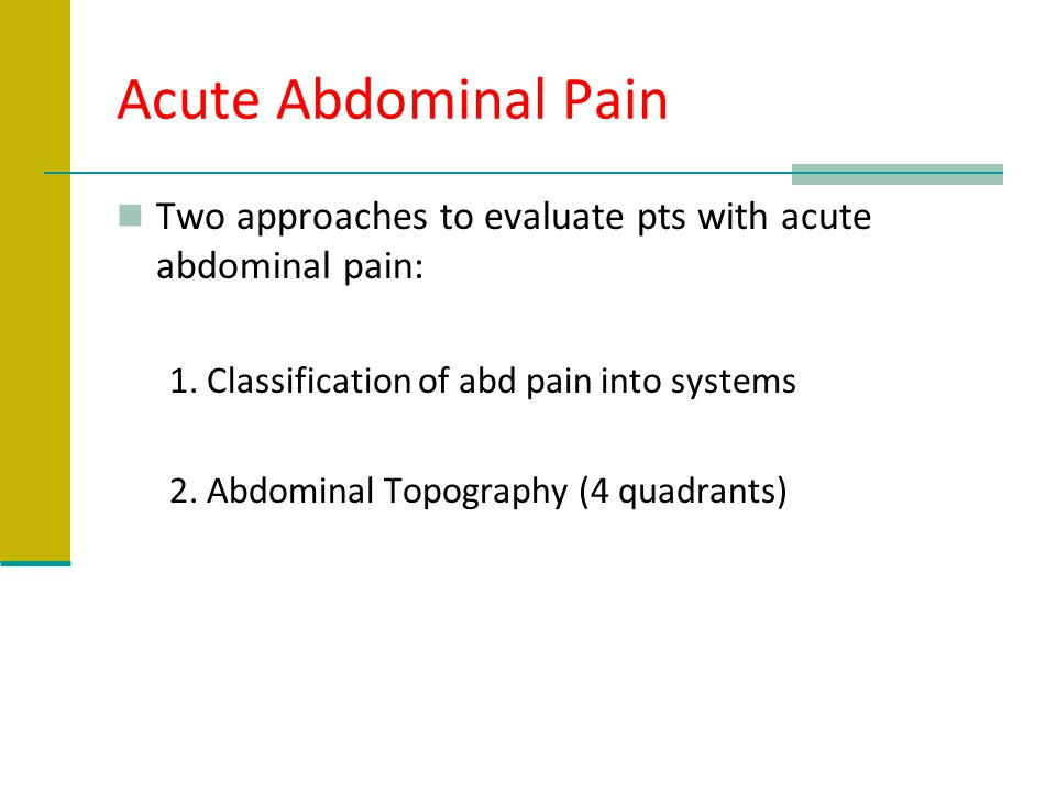 Acute Abdominal Pain Two approaches to evaluate pts with acute abdominal pain: 1. Classification of abd pain into systems.