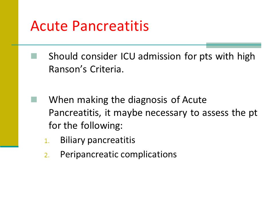Acute Pancreatitis Should consider ICU admission for pts with high Ranson's Criteria.