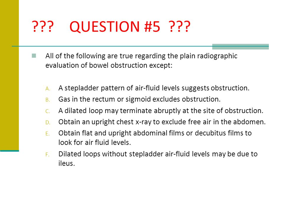 QUESTION #5 All of the following are true regarding the plain radiographic evaluation of bowel obstruction except: