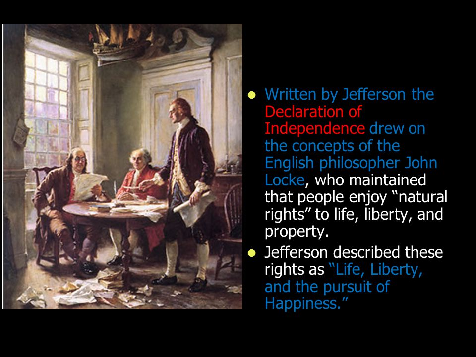 Written by Jefferson the Declaration of Independence drew on the concepts of the English philosopher John Locke, who maintained that people enjoy natural rights to life, liberty, and property.