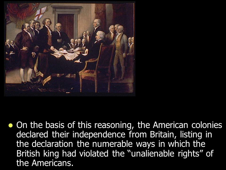 On the basis of this reasoning, the American colonies declared their independence from Britain, listing in the declaration the numerable ways in which the British king had violated the unalienable rights of the Americans.