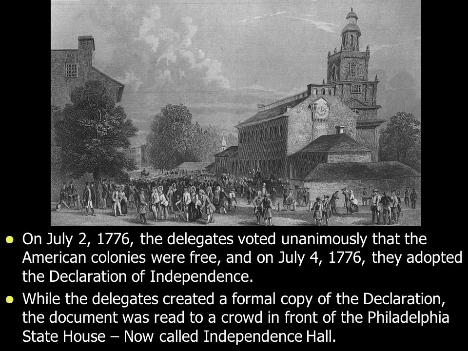 On July 2, 1776, the delegates voted unanimously that the American colonies were free, and on July 4, 1776, they adopted the Declaration of Independence.