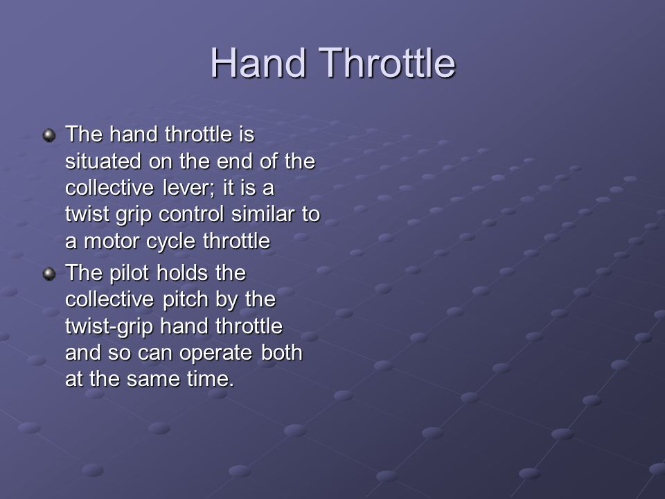 Hand Throttle The hand throttle is situated on the end of the collective lever; it is a twist grip control similar to a motor cycle throttle.
