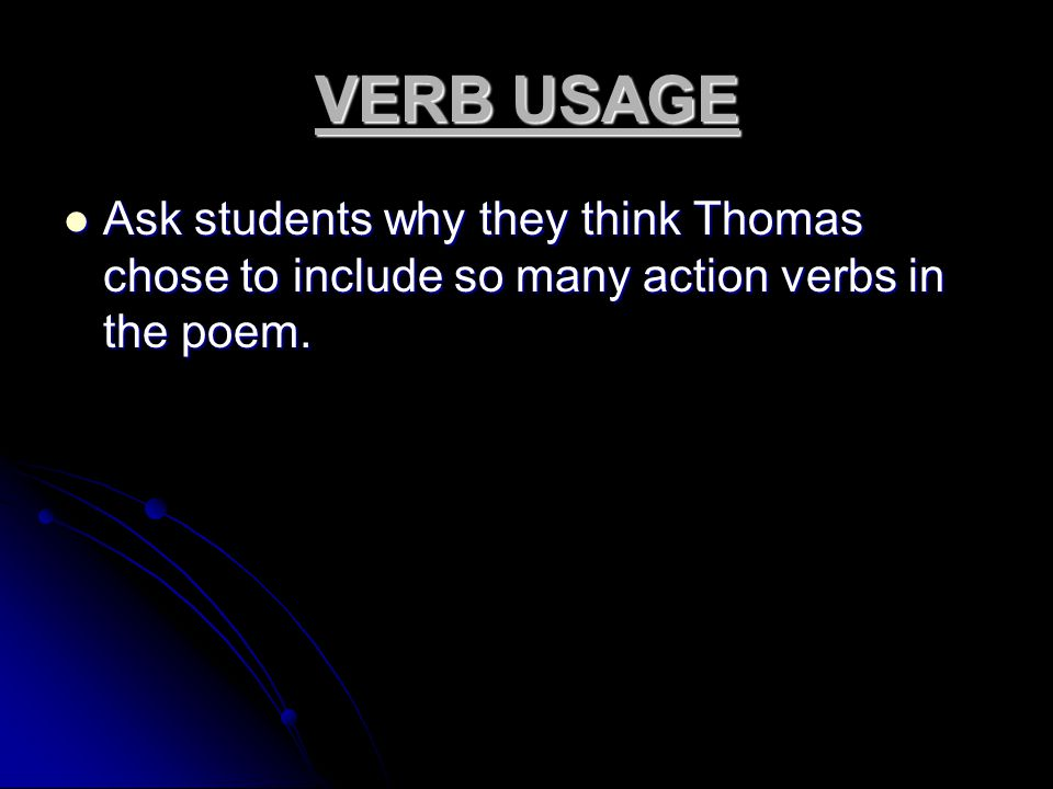 VERB USAGE Ask students why they think Thomas chose to include so many action verbs in the poem.