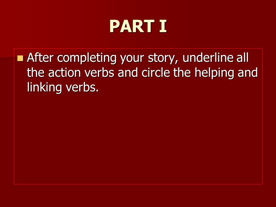 PART I After completing your story, underline all the action verbs and circle the helping and linking verbs.