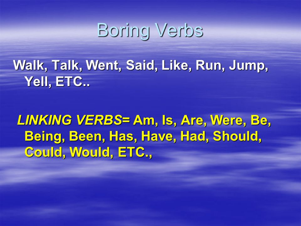 Boring Verbs Walk, Talk, Went, Said, Like, Run, Jump, Yell, ETC..