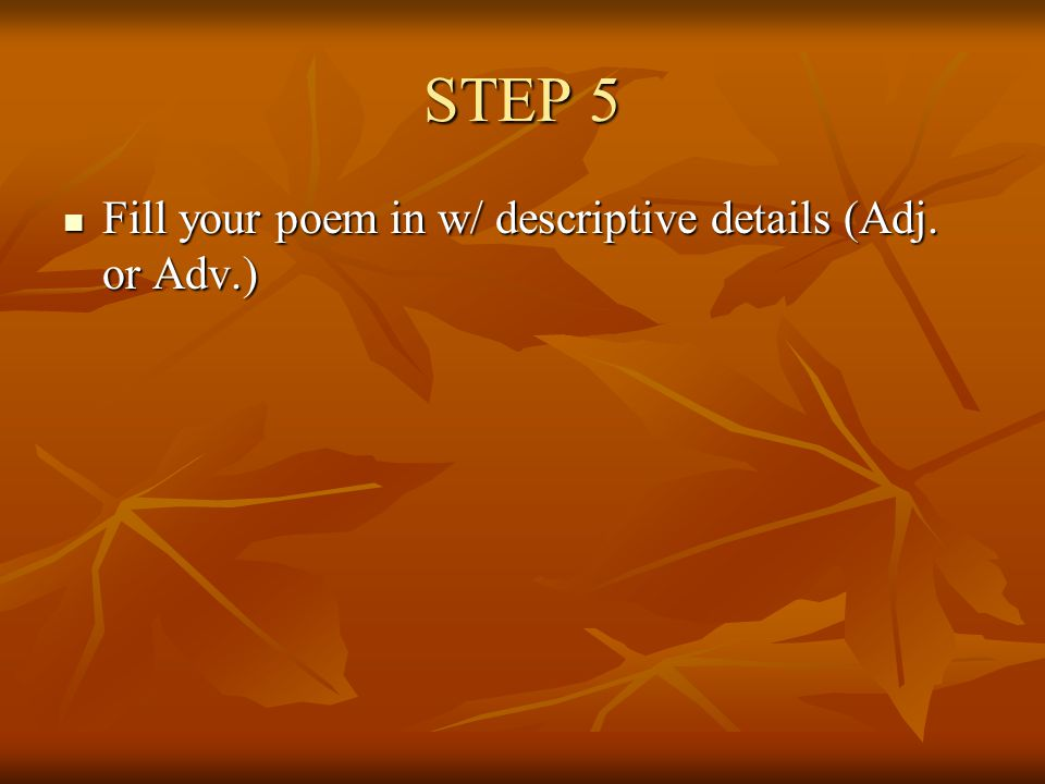 STEP 5 Fill your poem in w/ descriptive details (Adj. or Adv.)