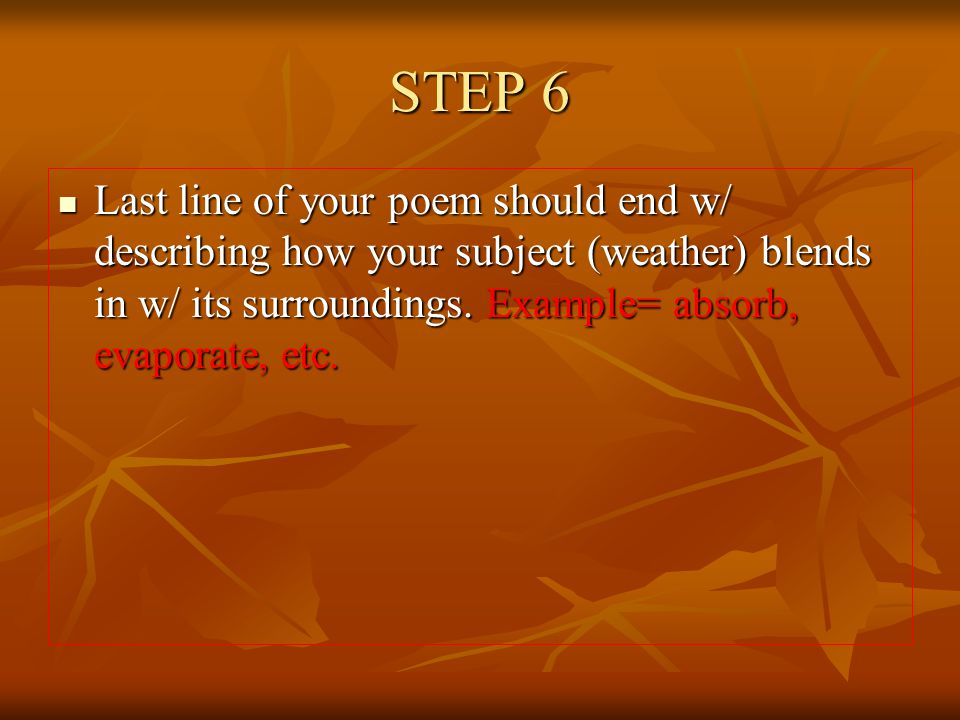 STEP 6 Last line of your poem should end w/ describing how your subject (weather) blends in w/ its surroundings.