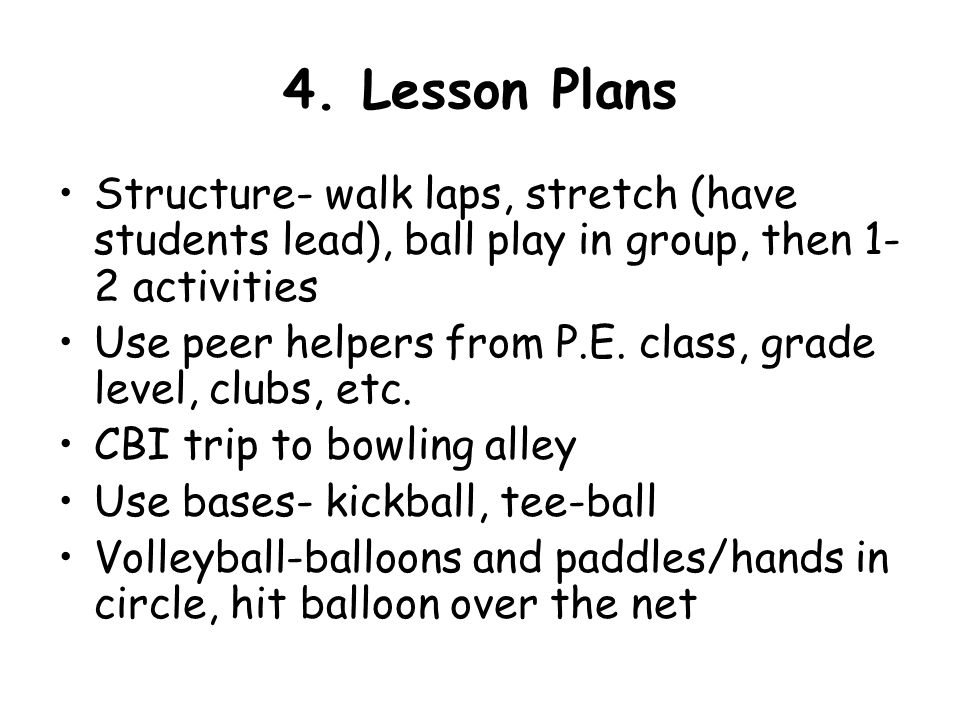 4. Lesson Plans Structure- walk laps, stretch (have students lead), ball play in group, then 1-2 activities.