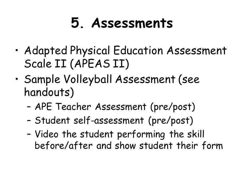 5. Assessments Adapted Physical Education Assessment Scale II (APEAS II) Sample Volleyball Assessment (see handouts)