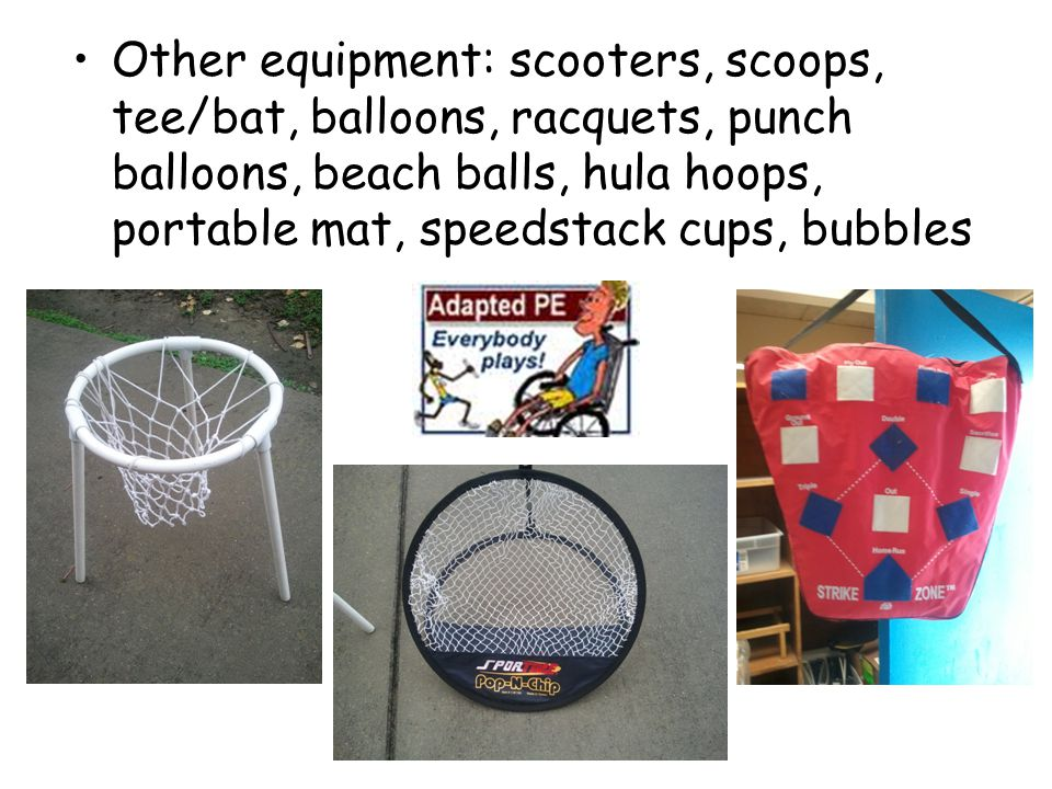 Other equipment: scooters, scoops, tee/bat, balloons, racquets, punch balloons, beach balls, hula hoops, portable mat, speedstack cups, bubbles
