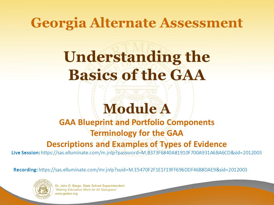 Georgia Alternate Assessment Understanding the Basics of the GAA Module A GAA Blueprint and Portfolio Components Terminology for the GAA Descriptions and Examples of Types of Evidence Live Session: https://sas.elluminate.com/m.jnlp password=M.B373F6840A81910F700A931A6BA6CD&sid=2012003 Recording: https://sas.elluminate.com/mr.jnlp suid=M.E5470F2F1E1F19FF696DDF46B8DAE9&sid=2012003