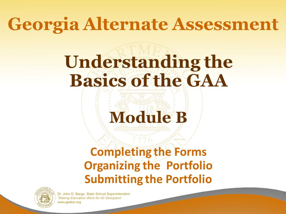 Georgia Alternate Assessment Understanding the Basics of the GAA Module B Completing the Forms Organizing the Portfolio Submitting the Portfolio