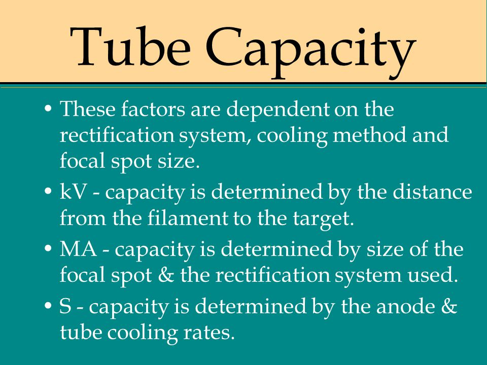 Tube Capacity These factors are dependent on the rectification system, cooling method and focal spot size.