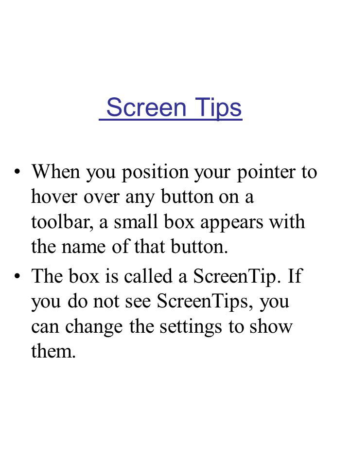Screen Tips When you position your pointer to hover over any button on a toolbar, a small box appears with the name of that button.