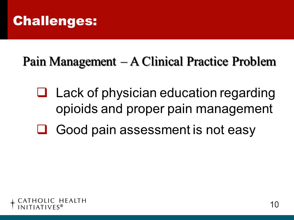 Challenges: Pain Management – A Clinical Practice Problem. Lack of physician education regarding opioids and proper pain management.