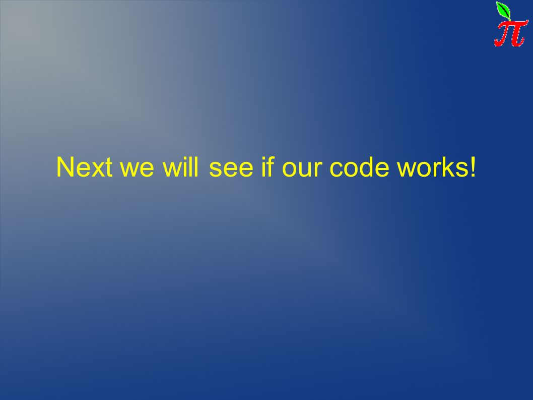 Next we will see if our code works!