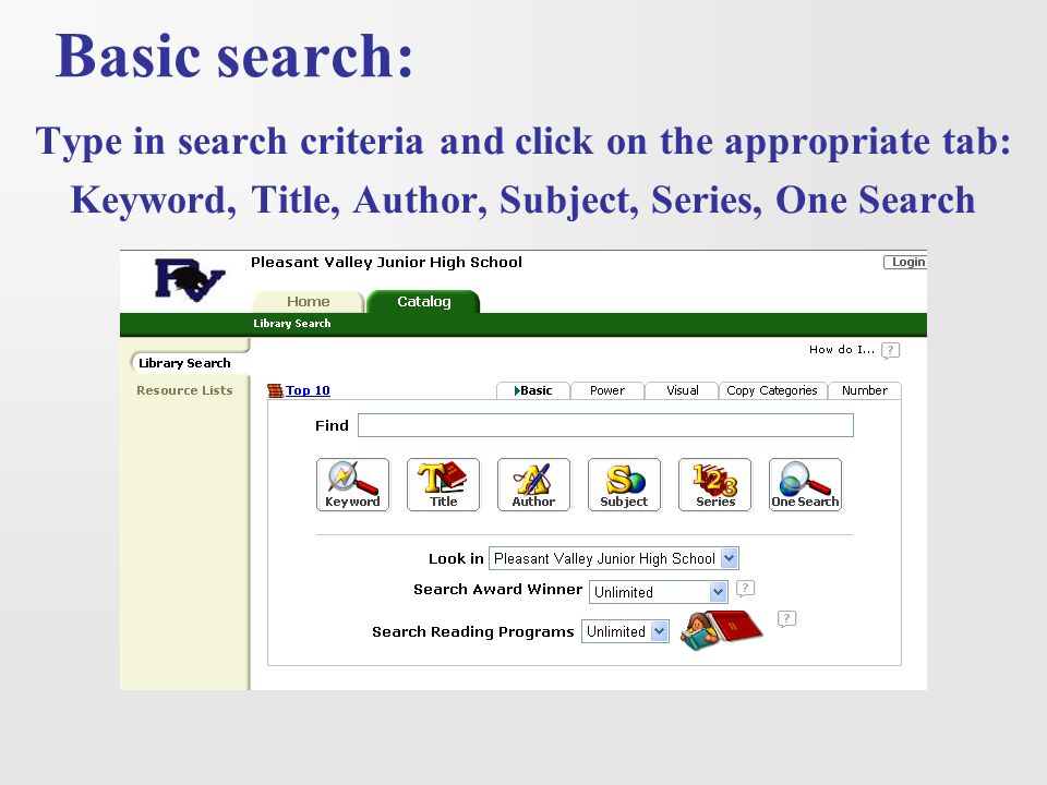 Basic search: Type in search criteria and click on the appropriate tab: Keyword, Title, Author, Subject, Series, One Search.