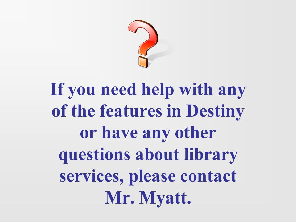 If you need help with any of the features in Destiny or have any other questions about library services, please contact Mr.