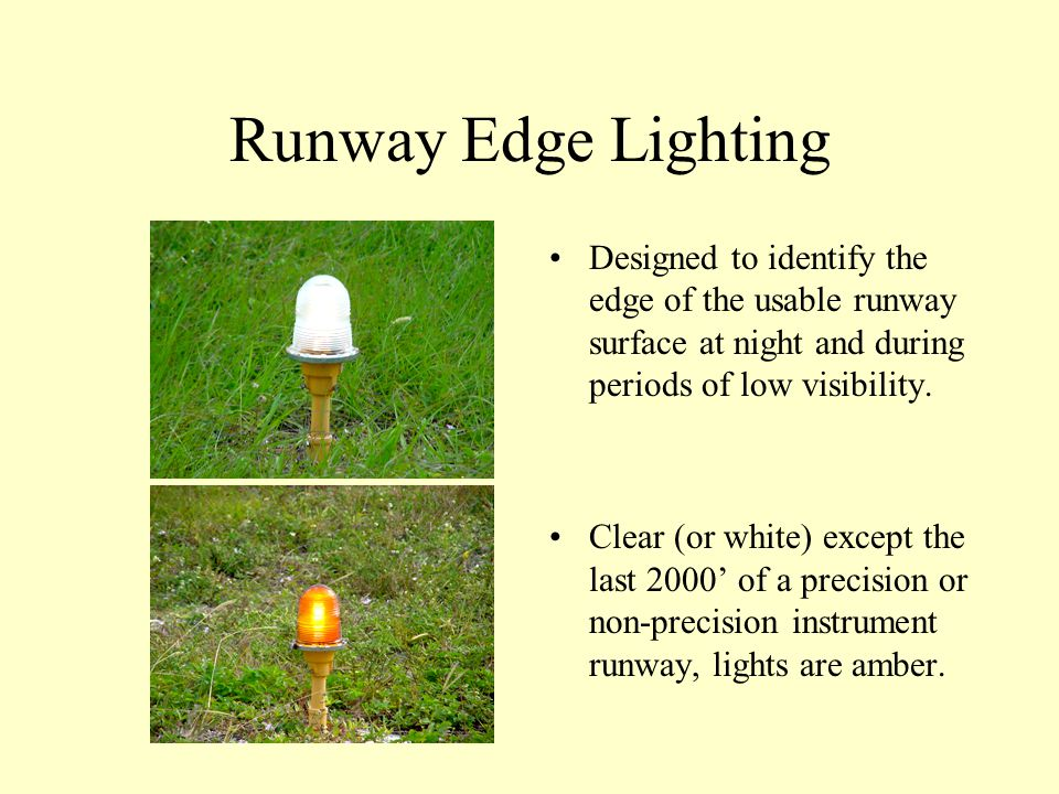 Runway Edge Lighting Designed to identify the edge of the usable runway surface at night and during periods of low visibility.
