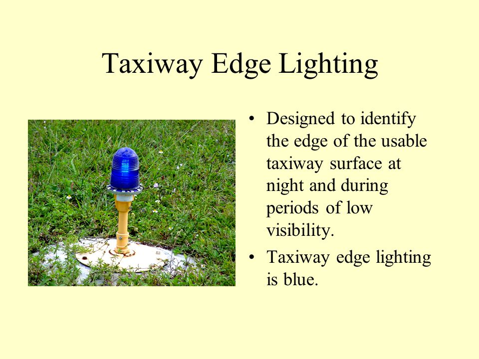 Taxiway Edge Lighting Designed to identify the edge of the usable taxiway surface at night and during periods of low visibility.