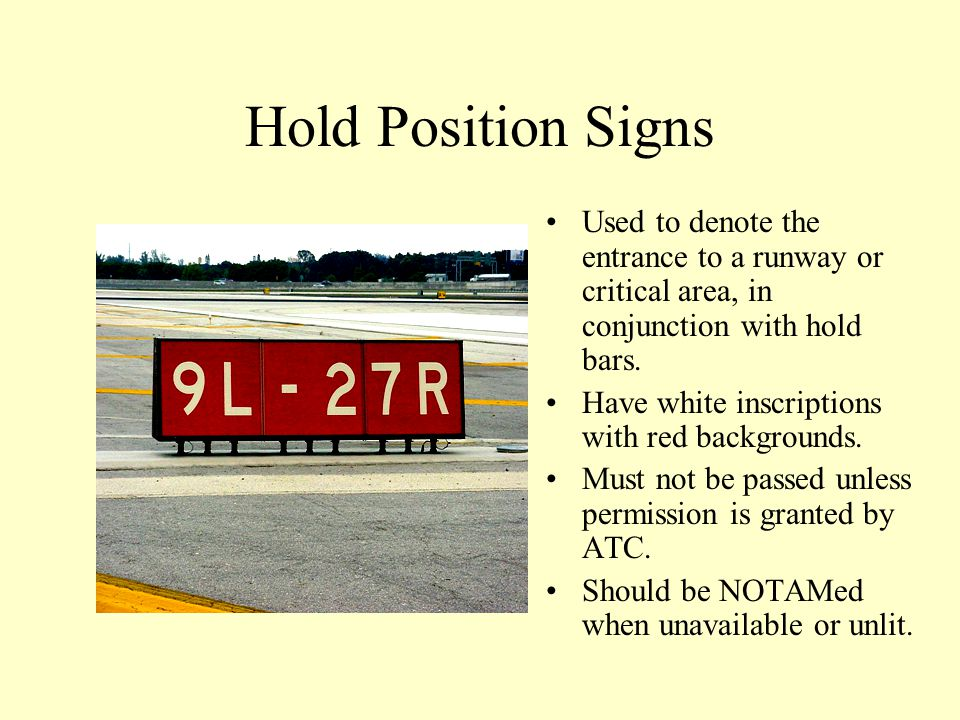 Hold Position Signs Used to denote the entrance to a runway or critical area, in conjunction with hold bars.