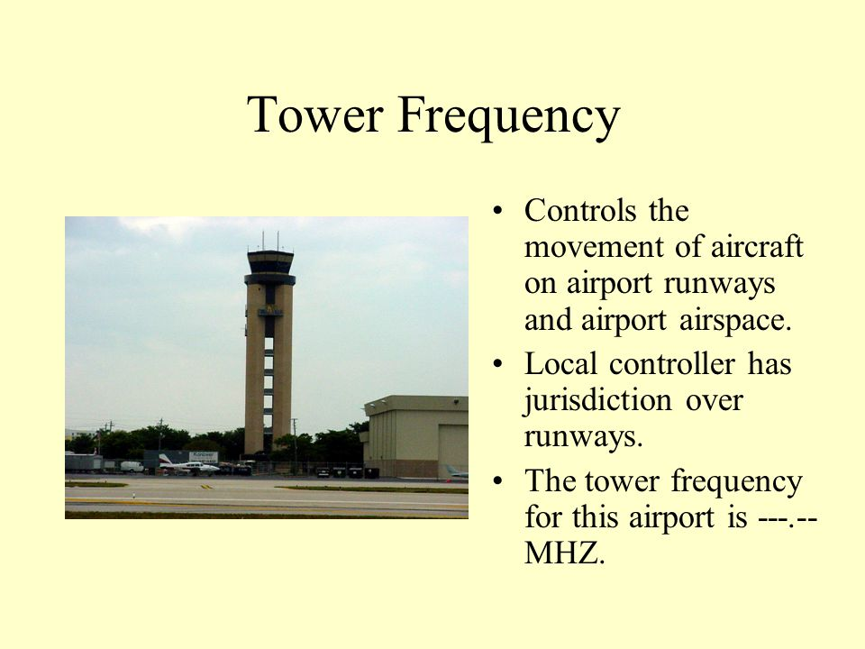 Tower Frequency Controls the movement of aircraft on airport runways and airport airspace. Local controller has jurisdiction over runways.