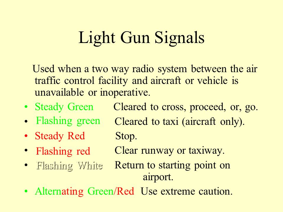 Light Gun Signals Used when a two way radio system between the air traffic control facility and aircraft or vehicle is unavailable or inoperative.