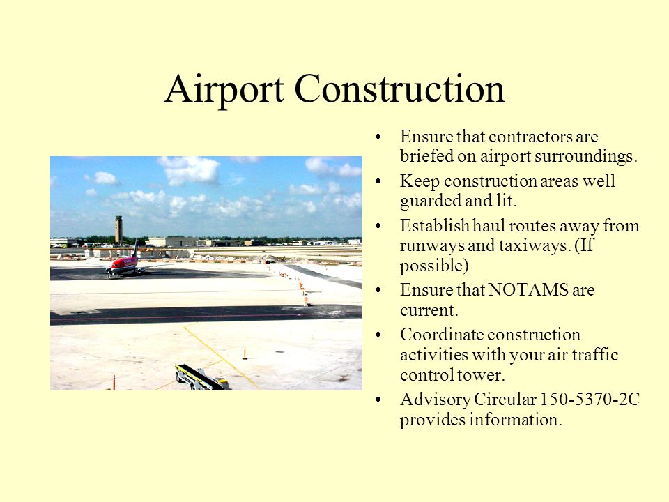 Airport Construction Ensure that contractors are briefed on airport surroundings. Keep construction areas well guarded and lit.