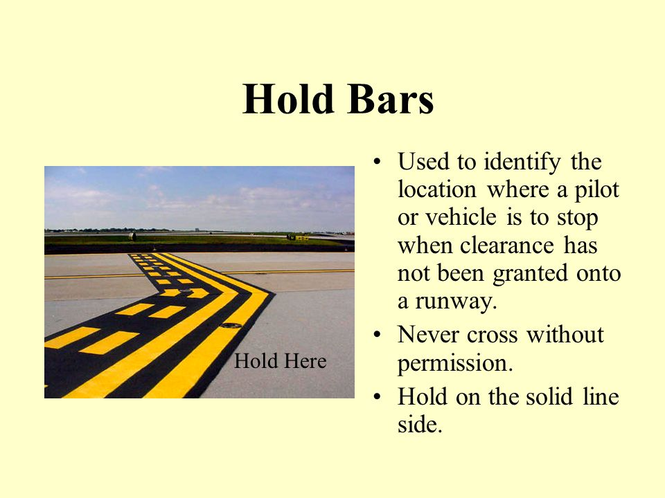 Hold Bars Used to identify the location where a pilot or vehicle is to stop when clearance has not been granted onto a runway.