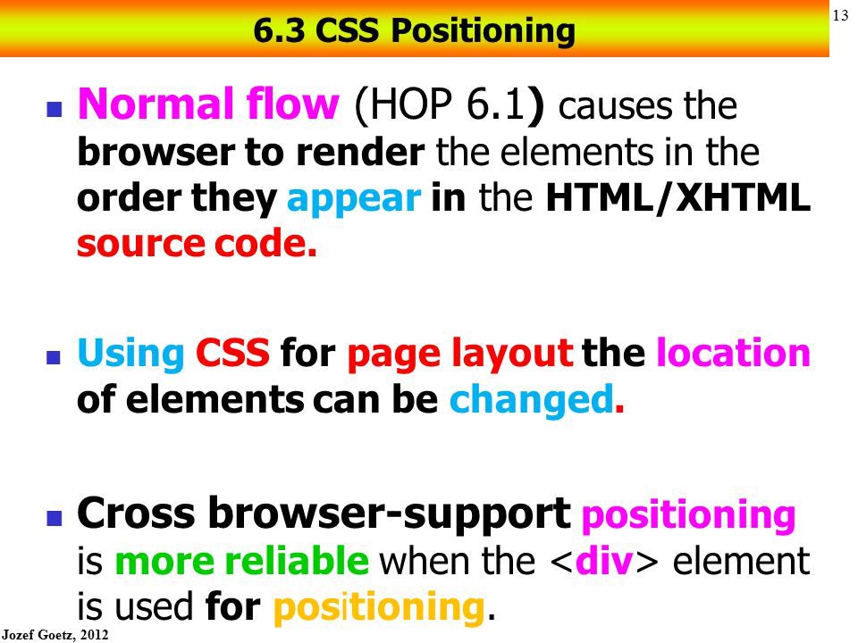 6.3 CSS Positioning Normal flow (HOP 6.1) causes the browser to render the elements in the order they appear in the HTML/XHTML source code.