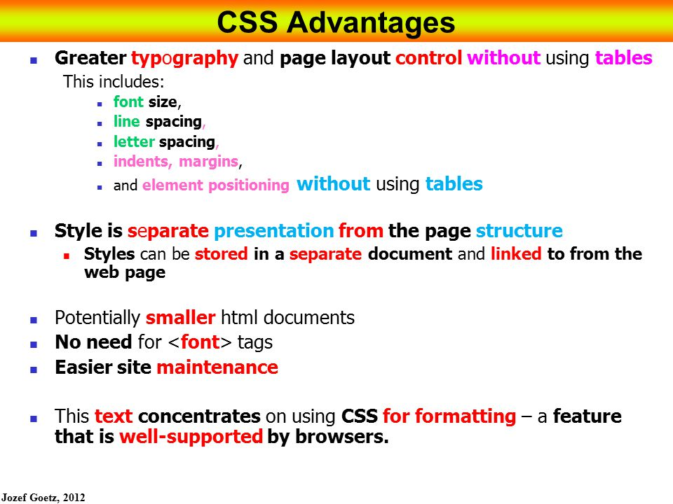 CSS Advantages Greater typography and page layout control without using tables. This includes: font size,